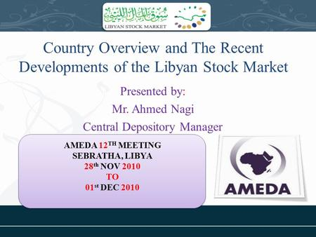 Country Overview and The Recent Developments of the Libyan Stock Market Presented by: Mr. Ahmed Nagi Central Depository Manager AMEDA 12 TH MEETING SEBRATHA,
