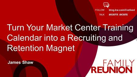 Blog.kw.com/livefeed #KWFR #KWRI FOLLOW TALK Turn Your Market Center Training Calendar into a Recruiting and Retention Magnet James Shaw.