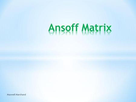 Maxwell Marchand. Ansoff Matrix developed by Igor Ansoff, a Russian American mathematician and business manager Made as a framework for identifying corporate.