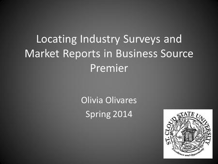 Locating Industry Surveys and Market Reports in Business Source Premier Olivia Olivares Spring 2014.