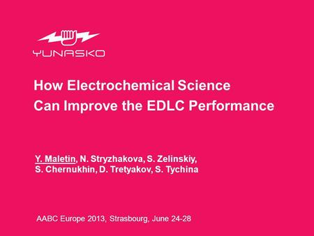 Y. Maletin, N. Stryzhakova, S. Zelinskiy, S. Chernukhin, D. Tretyakov, S. Tychina How Electrochemical Science Can Improve the EDLC Performance AABC Europe.