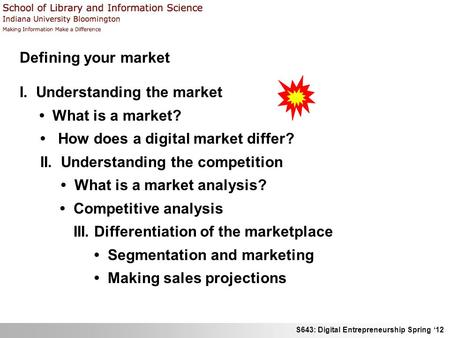 S643: Digital Entrepreneurship Spring 12 Defining your market I. Understanding the market What is a market? How does a digital market differ? II. Understanding.