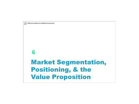 6 Market Segmentation, Positioning, & the Value Proposition.