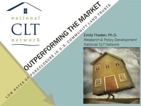OUTPERFORMING THE MARKET LOW RATES OF FORECLOSURE IN U.S. COMMUNITY LAND TRUSTS Emily Thaden, Ph.D. Research & Policy Development National CLT Network.