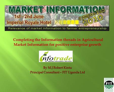 Completing the Information threads in Agricultural Market Information for positive enterprise growth By M.J Robert Kintu Principal Consultant – FIT Uganda.
