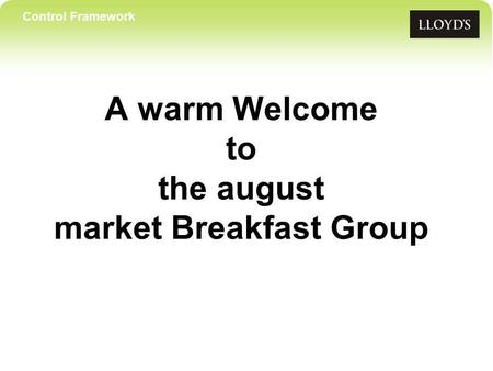 Control Framework A warm Welcome to the august market Breakfast Group.