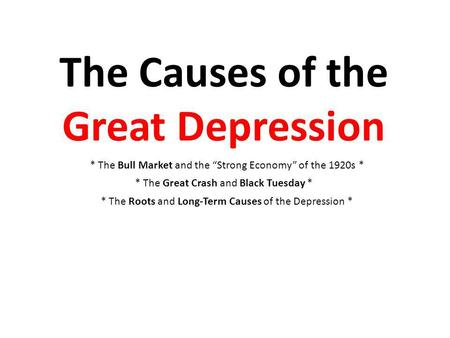 The Causes of the Great Depression * The Bull Market and the Strong Economy of the 1920s * * The Great Crash and Black Tuesday * * The Roots and Long-Term.