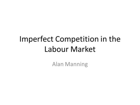 Imperfect Competition in the Labour Market Alan Manning.