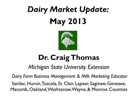 Dairy Market Update: May 2013 Dr. Craig Thomas Michigan State University Extension Dairy Farm Business Management & Milk Marketing Educator Sanilac, Huron,