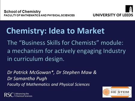 Chemistry: Idea to Market The Business Skills for Chemists module: a mechanism for actively engaging Industry in curriculum design. Dr Patrick McGowan*,