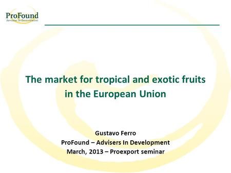 The market for tropical and exotic fruits in the European Union Gustavo Ferro ProFound – Advisers In Development March, 2013 – Proexport seminar.