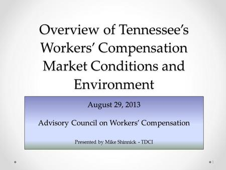 Overview of Tennessees Workers Compensation Market Conditions and Environment August 29, 2013 Advisory Council on Workers Compensation Presented by Mike.