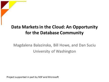 Data Markets in the Cloud: An Opportunity for the Database Community Magdalena Balazinska, Bill Howe, and Dan Suciu University of Washington Project supported.