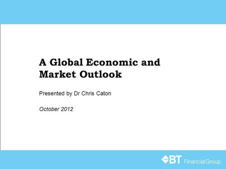 A Global Economic and Market Outlook October 2012 Presented by Dr Chris Caton.