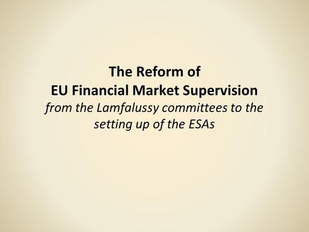 The Reform of EU Financial Market Supervision from the Lamfalussy committees to the setting up of the ESAs.