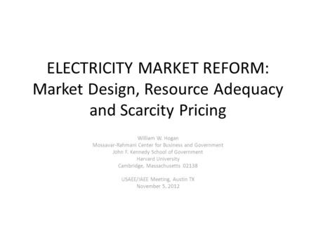 ELECTRICITY MARKET REFORM: Market Design, Resource Adequacy and Scarcity Pricing William W. Hogan Mossavar-Rahmani Center for Business and Government John.