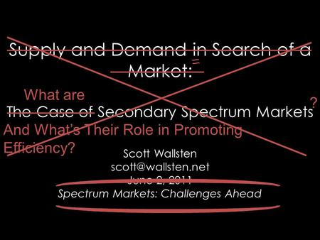 Supply and Demand in Search of a Market: The Case of Secondary Spectrum Markets Scott Wallsten June 2, 2011 Spectrum Markets: Challenges.