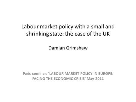 <strong>Labour</strong> market policy with a small and shrinking state: the case of the UK Damian Grimshaw Paris seminar: <strong>LABOUR</strong> MARKET POLICY IN EUROPE: FACING THE ECONOMIC.