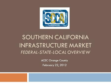 SOUTHERN CALIFORNIA INFRASTRUCTURE MARKET FEDERAL-STATE-LOCAL OVERVIEW ACEC Orange County February 22, 2012.