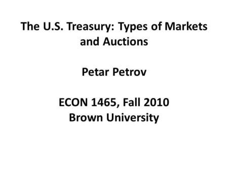 The U.S. Treasury: Types of Markets and Auctions Petar Petrov ECON 1465, Fall 2010 Brown University.
