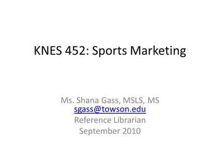 KNES 452: Sports Marketing Ms. Shana Gass, MSLS, MS  Reference Librarian September 2010.