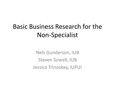 Basic Business Research for the Non-Specialist Nels Gunderson, IUB Steven Sowell, IUB Jessica Trinoskey, IUPUI.