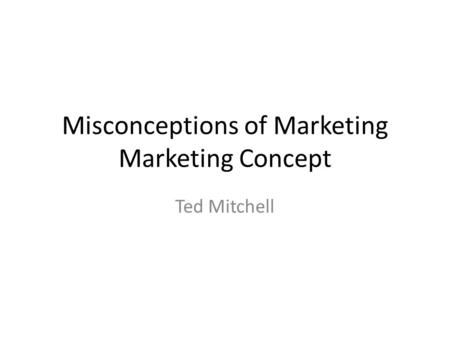 Misconceptions of Marketing Marketing Concept Ted Mitchell.