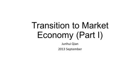 Transition to Market Economy (Part I) Junhui Qian 2013 September.