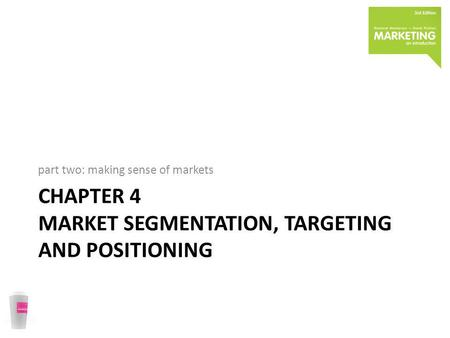 CHAPTER 4 MARKET SEGMENTATION, TARGETING AND POSITIONING part two: making sense of markets.