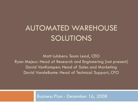 AUTOMATED WAREHOUSE SOLUTIONS Business Plan - December 16, 2008 Matt Lubbers: Team Lead, CEO Ryan Mejeur: Head of Research and Engineering [not present]