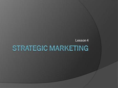 Lesson 4. Aim Understand the tools used to develop a strategic marketing strategy.