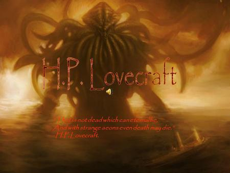 That is not dead which can eternal lie, And with strange aeons even death may die. -H.P. Lovecraft.