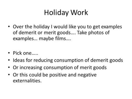 Holiday Work Over the holiday I would like you to get examples of demerit or merit goods…. Take photos of examples… maybe films…. Pick one….. Ideas for.