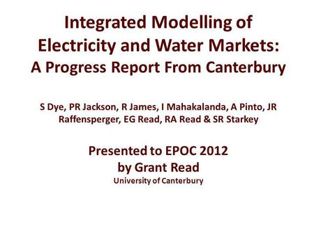 Integrated Modelling of Electricity and Water Markets: A Progress Report From Canterbury S Dye, PR Jackson, R James, I Mahakalanda, A Pinto, JR Raffensperger,