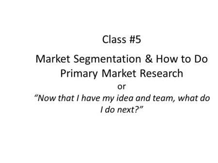 Class #5 Market Segmentation & How to Do Primary Market Research or Now that I have my idea and team, what do I do next?