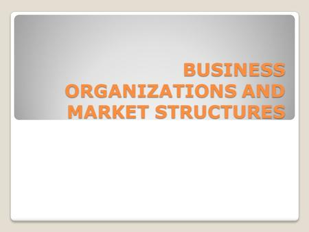 BUSINESS ORGANIZATIONS AND MARKET STRUCTURES. Forms of Business Organization There are three main forms of business organization in the United States.