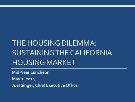 THE HOUSING DILEMMA: SUSTAINING THE CALIFORNIA HOUSING MARKET Mid-Year Luncheon May 1, 2014 Joel Singer, Chief Executive Officer.