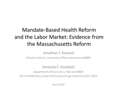 Mandate-Based Health Reform and the Labor Market: Evidence from the Massachusetts Reform Jonathan T. Kolstad Wharton School, University of Pennsylvania.