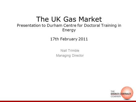 The UK Gas Market Presentation to Durham Centre for Doctoral Training in Energy 17th February 2011 Niall Trimble Managing Director.