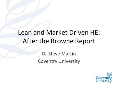 Lean and Market Driven HE: After the Browne Report Dr Steve Martin Coventry University.