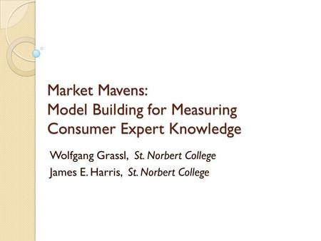 Market Mavens: Model Building for Measuring Consumer Expert Knowledge Wolfgang Grassl, St. Norbert College James E. Harris, St. Norbert College.