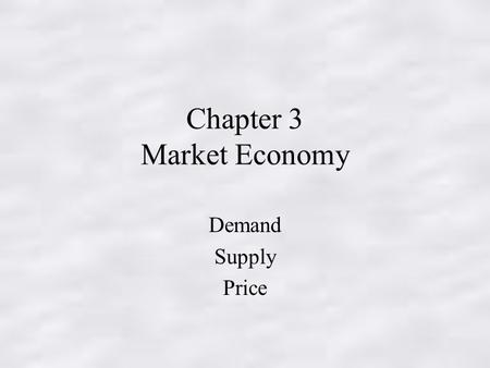 Chapter 3 Market Economy Demand Supply Price. MARKET ECONOMY Recall that a market is an arrangement through which buyers/sellers communicate in order.