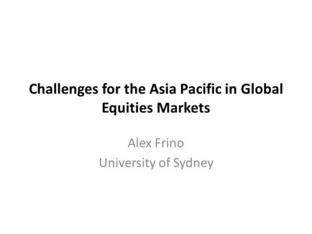 Challenges for the Asia Pacific in Global Equities Markets Alex Frino University of Sydney.