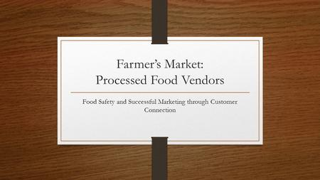 Farmers Market: Processed Food Vendors Food Safety and Successful Marketing through Customer Connection.