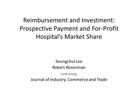 Reimbursement and Investment: Prospective Payment and For-Profit Hospitals Market Share Seungchul Lee Robert Rosenman Forthcoming, Journal of Industry,