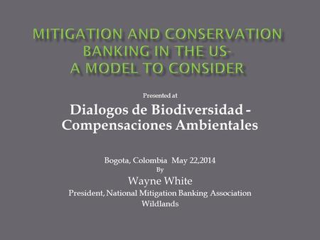Presented at Dialogos de Biodiversidad - Compensaciones Ambientales Bogota, Colombia May 22,2014 By Wayne White President, National Mitigation Banking.
