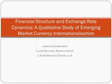 Annina Kaltenbrunner Leeds University Business School Financial Structure and Exchange Rate Dynamics: A Qualitative Study of.