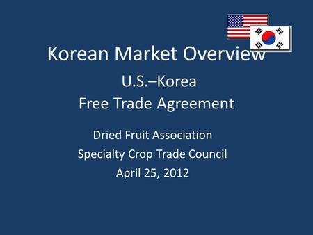 Korean Market Overview U.S.–Korea Free Trade Agreement Dried Fruit Association Specialty Crop Trade Council April 25, 2012.