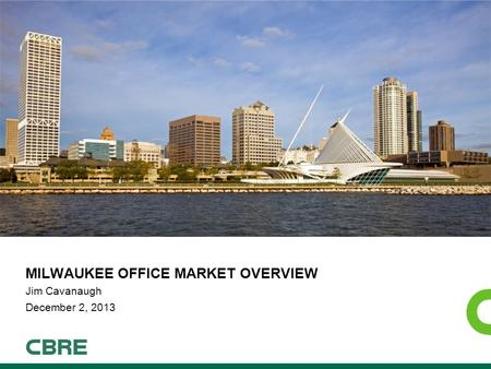 MILWAUKEE OFFICE MARKET OVERVIEW Jim Cavanaugh December 2, 2013.