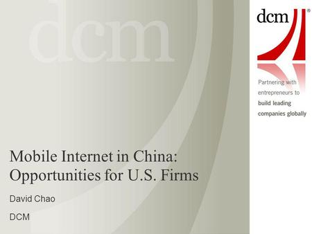 Mobile Internet in China: Opportunities for U.S. Firms David Chao DCM.